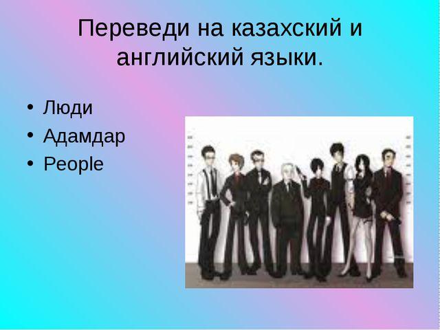 Люди Адамдар People Переведи на казахский и английский языки.