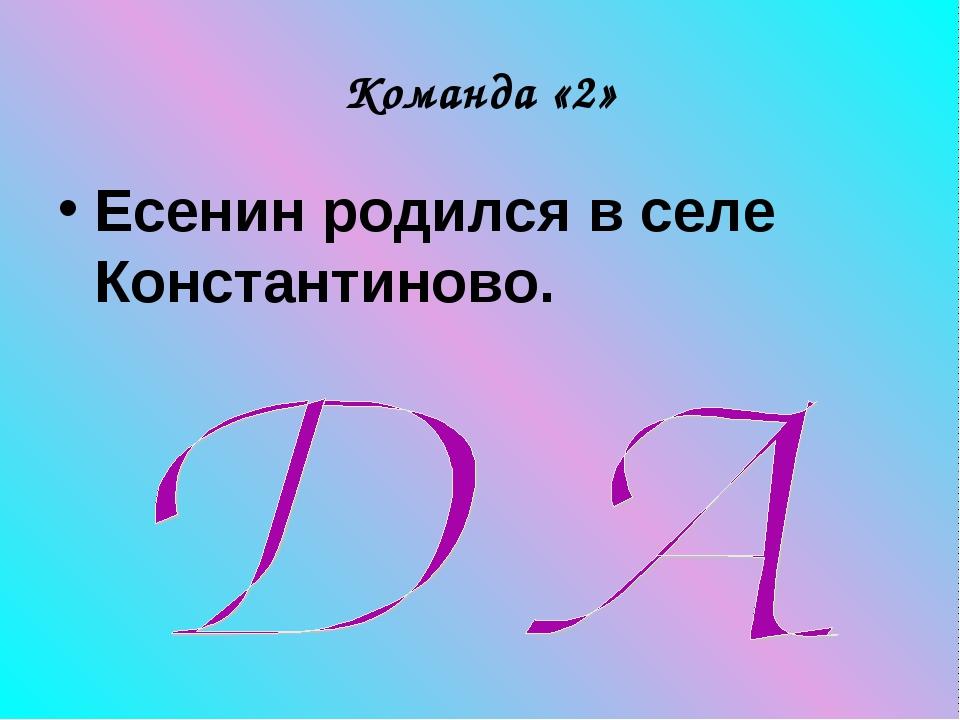 Команда «2» Есенин родился в селе Константиново.
