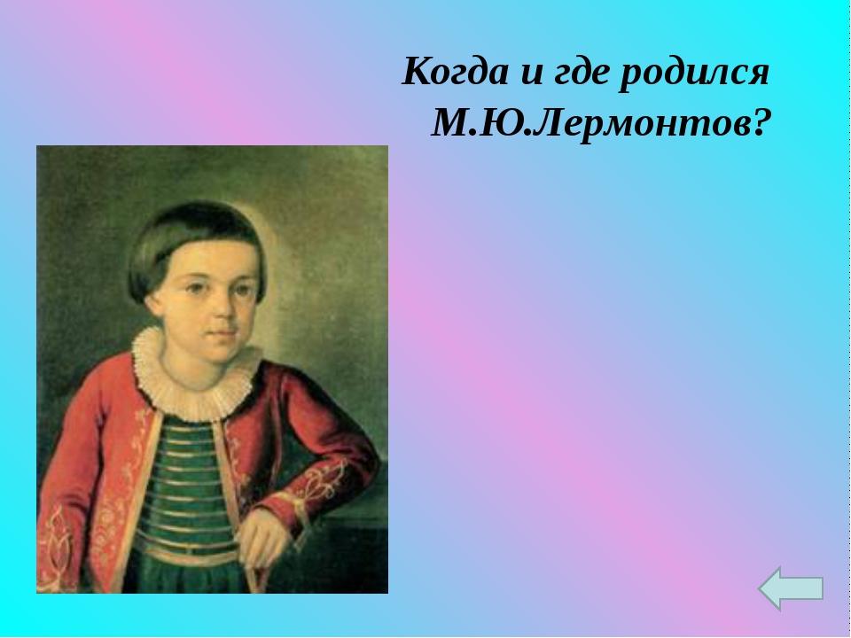 Когда и где родился М.Ю.Лермонтов?
