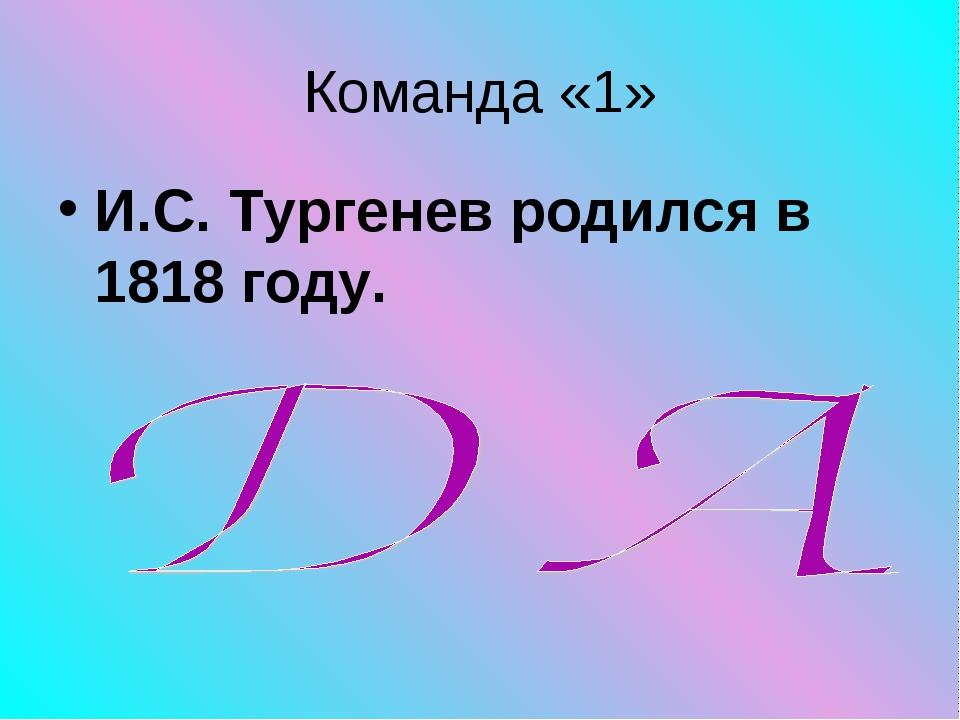 Команда «1» И.С. Тургенев родился в 1818 году.