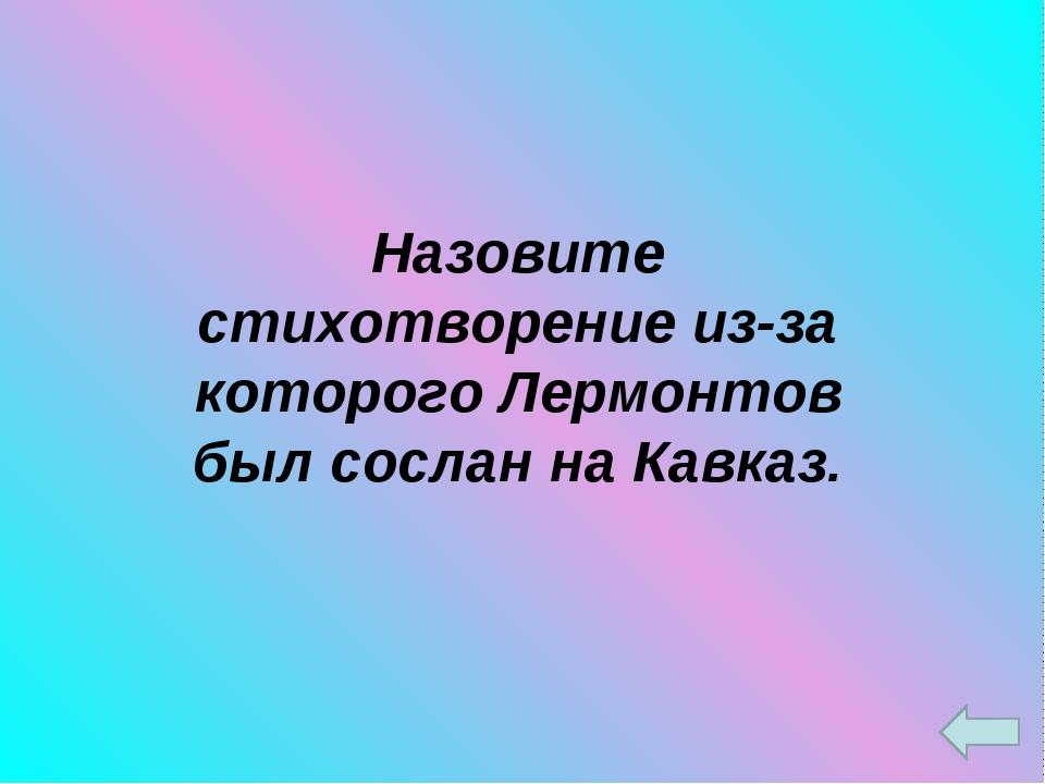 Назовите стихотворение из-за которого Лермонтов был сослан на Кавказ.