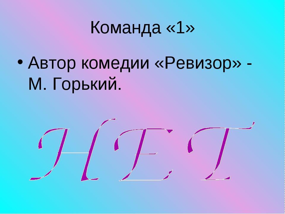 Команда «1» Автор комедии «Ревизор» - М. Горький.