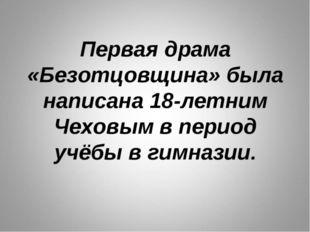 Первая драма «Безотцовщина» была написана 18-летним Чеховым в период учёбы в