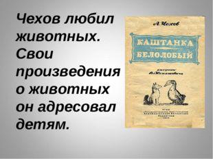 Чехов любил животных. Свои произведения о животных он адресовал детям.