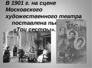 В 1901 г. на сцене Московского художественного театра поставлена пьеса «Три с