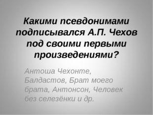 Какими псевдонимами подписывался А.П. Чехов под своими первыми произведениями
