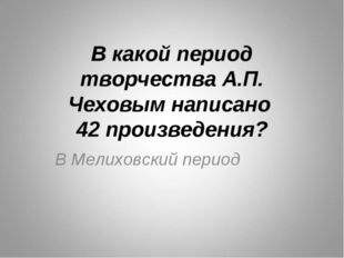 В какой период творчества А.П. Чеховым написано 42 произведения? В Мелиховски