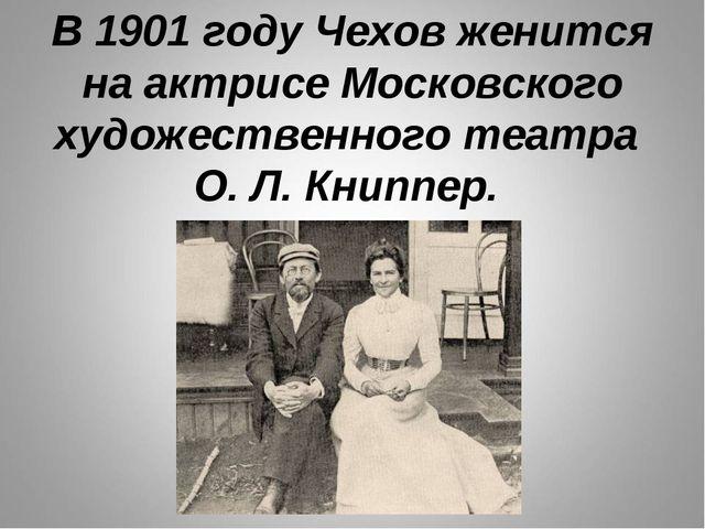 В 1901 году Чехов женится на актрисе Московского художественного театра О. Л....