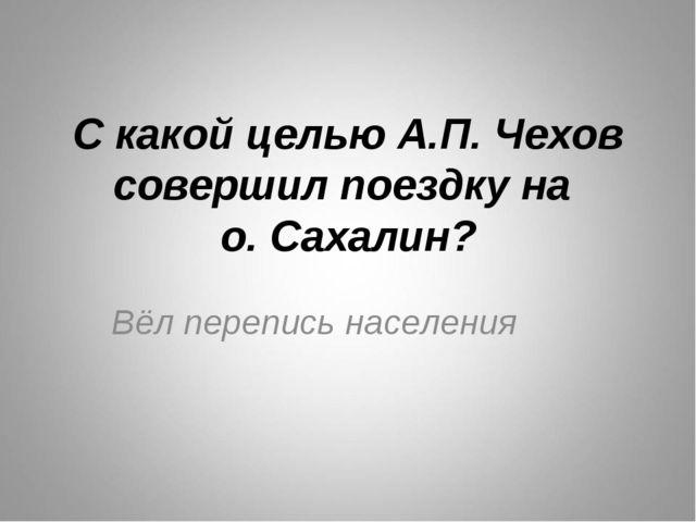 С какой целью А.П. Чехов совершил поездку на о. Сахалин? Вёл перепись населения