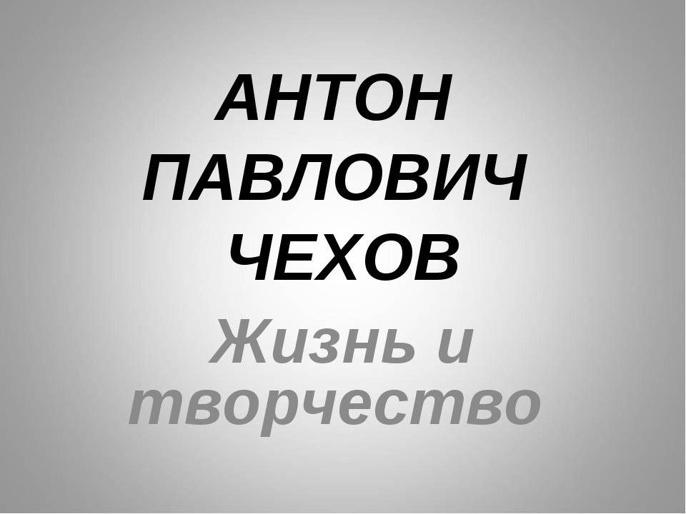 АНТОН ПАВЛОВИЧ ЧЕХОВ Жизнь и творчество