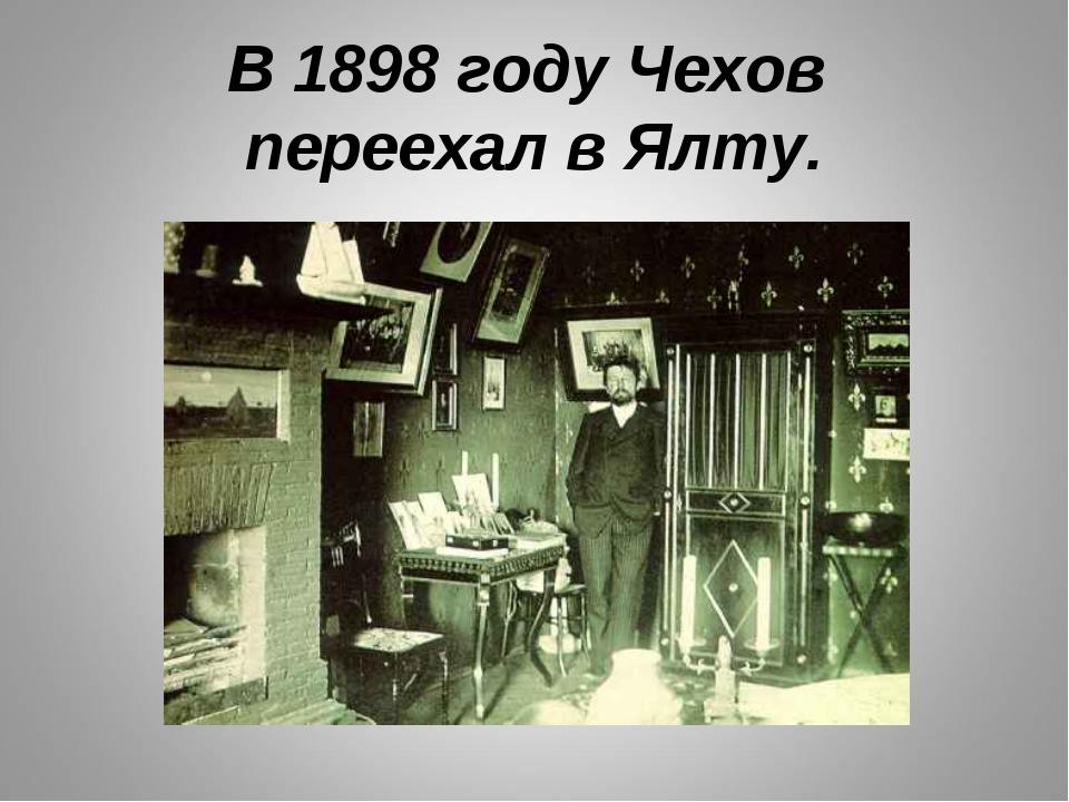 В 1898 году Чехов переехал в Ялту.
