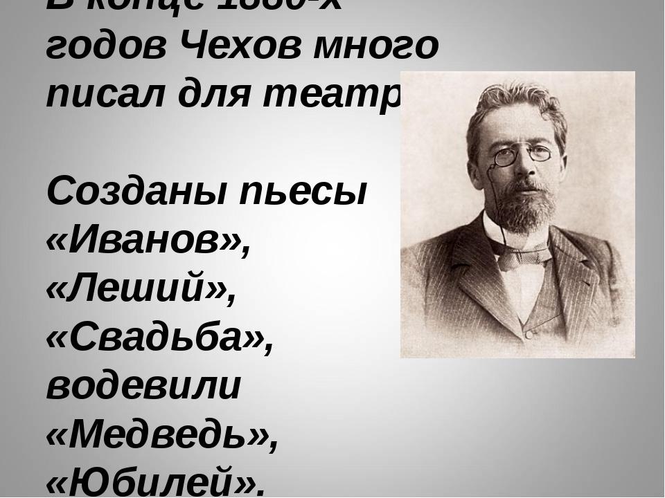 В конце 1880-х годов Чехов много писал для театра. Созданы пьесы «Иванов», «Л...