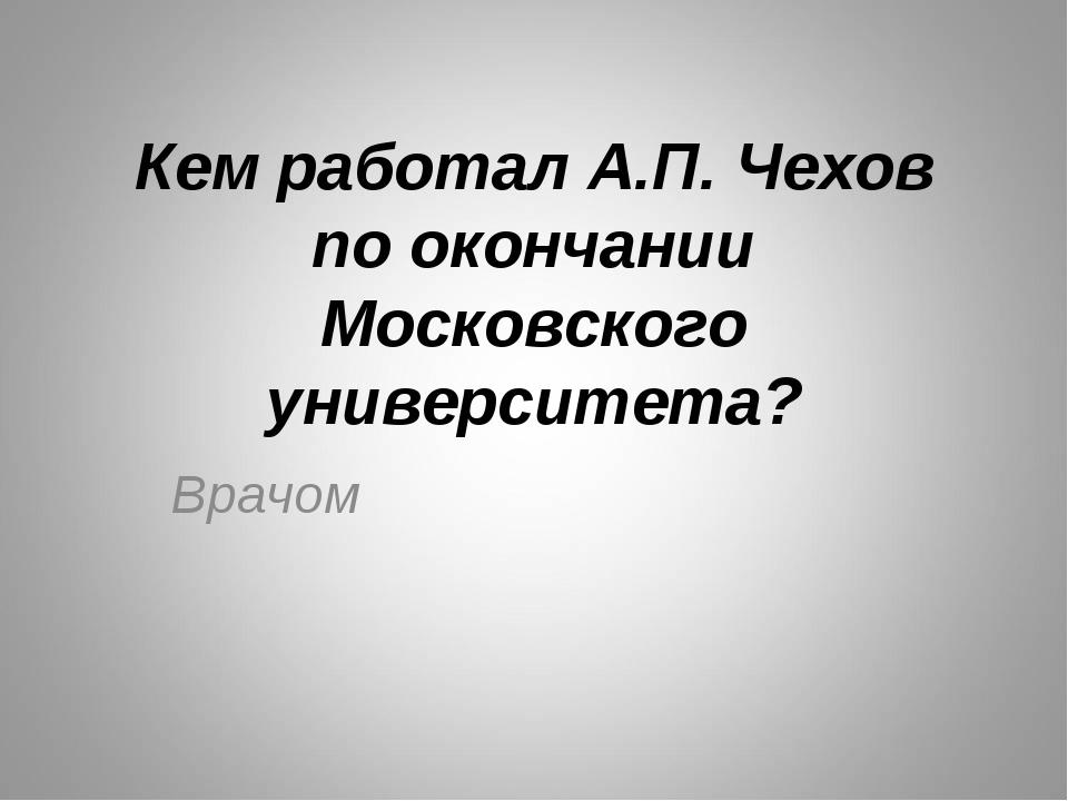 Кем работал А.П. Чехов по окончании Московского университета? Врачом