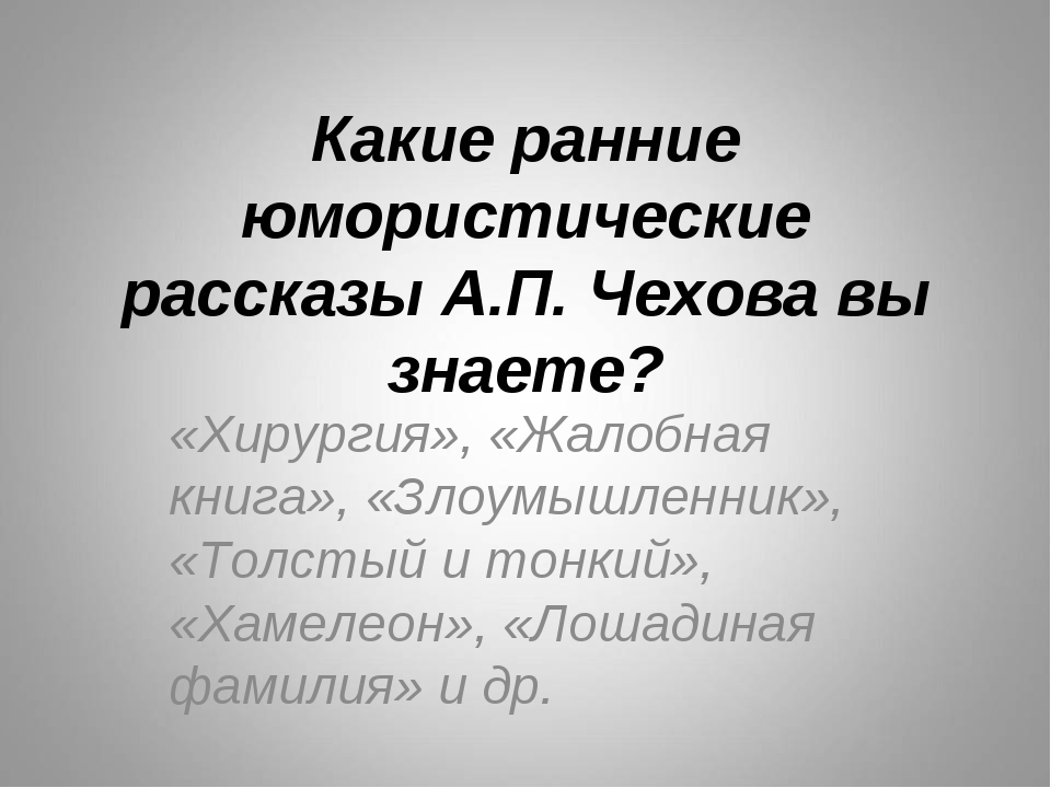 Какие ранние юмористические рассказы А.П. Чехова вы знаете? «Хирургия», «Жало...