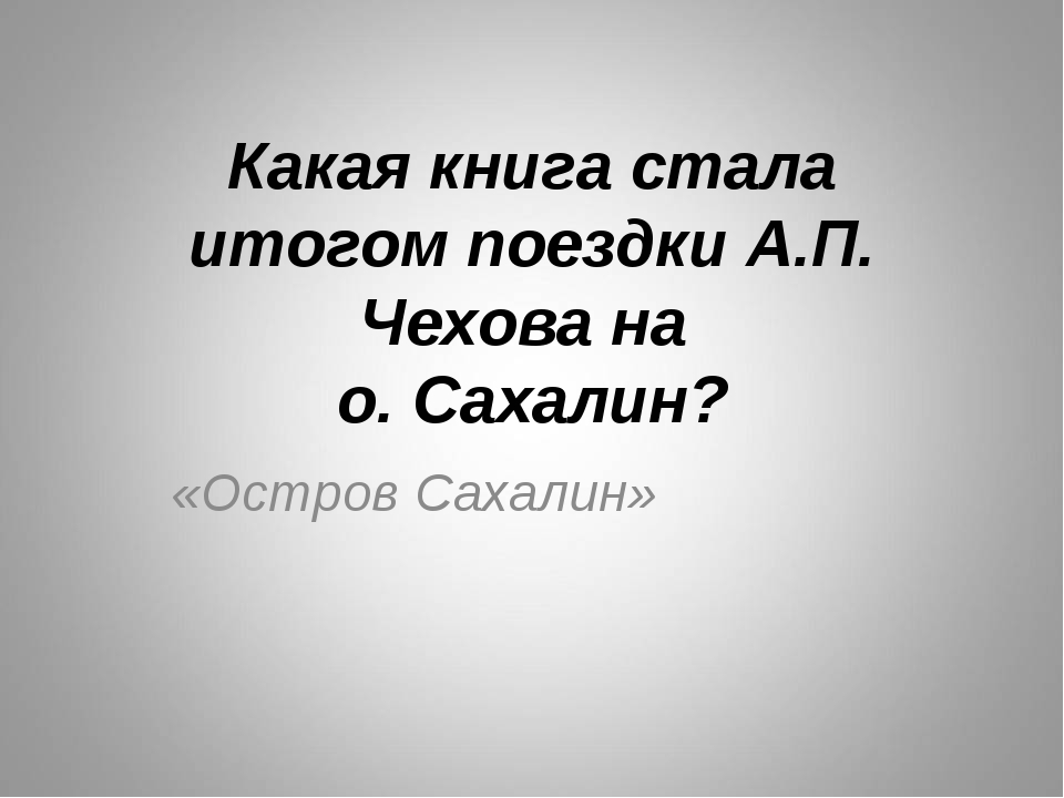 Какая книга стала итогом поездки А.П. Чехова на о. Сахалин? «Остров Сахалин»