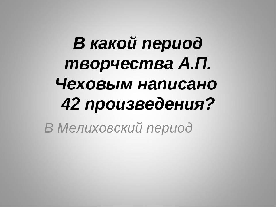 В какой период творчества А.П. Чеховым написано 42 произведения? В Мелиховски...