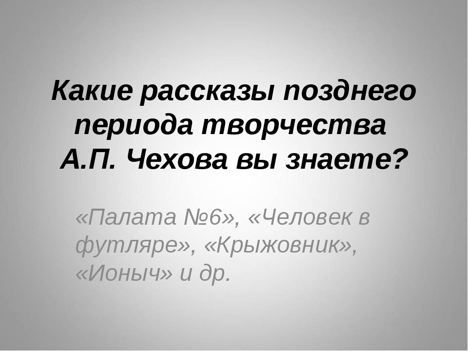 Какие рассказы позднего периода творчества А.П. Чехова вы знаете? «Палата №6»...