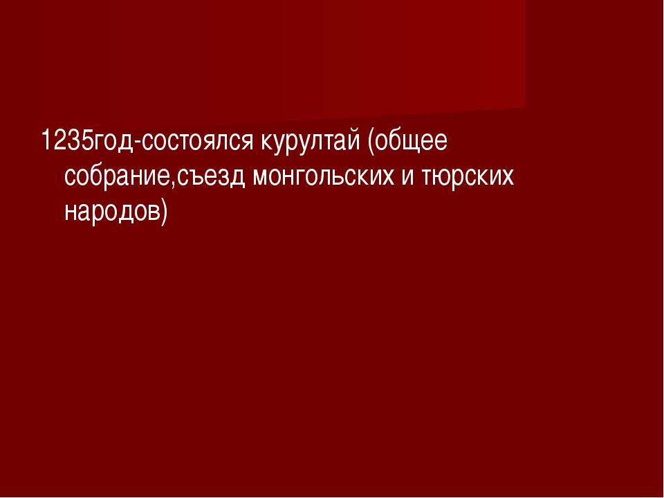 1235год-состоялся курултай (общее собрание,съезд монгольских и тюрских народо...