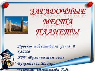Проект подготовила уч-ся 9 класса КГУ «Рулихинская осш» Бугумбаева Жадыра Учи