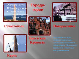 Города- герои Севастополь Брестская Крепость Керчь Новороссийск В первый же д