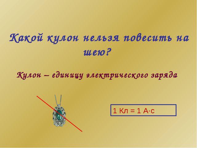 Какой кулон нельзя повесить на шею? Кулон – единицу электрического заряда 1...