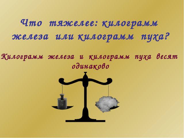 Что тяжелее: килограмм железа или килограмм пуха? Килограмм железа и килограм...