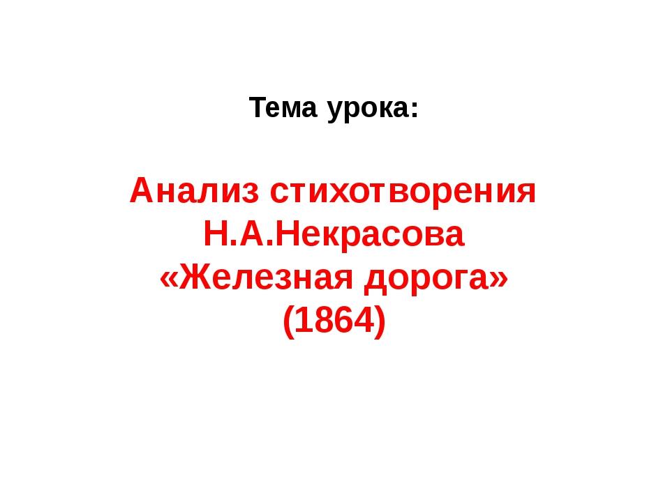 Тема урока: Анализ стихотворения Н.А.Некрасова «Железная дорога» (1864)
