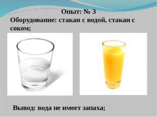 Опыт: № 3 Оборудование: стакан с водой, стакан с соком; Вывод: вода не имеет