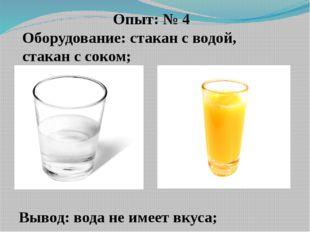Опыт: № 4 Оборудование: стакан с водой, стакан с соком; Вывод: вода не имеет