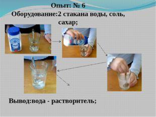 Опыт: № 6 Оборудование:2 стакана воды, соль, сахар; Вывод:вода - растворитель;