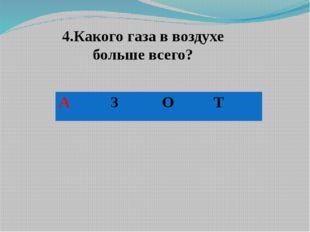 4.Какого газа в воздухе больше всего? А З О Т