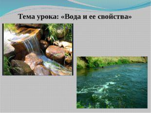 Тема урока: «Вода и ее свойства»