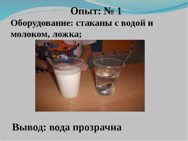 Опыт: № 1 Оборудование: стаканы с водой и молоком, ложка; Вывод: вода прозрачна