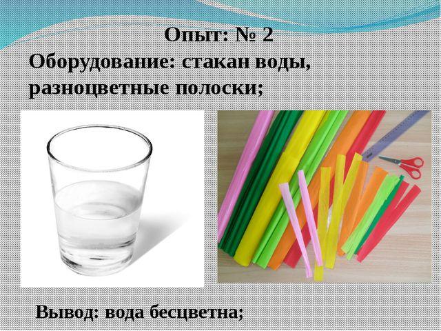 Опыт: № 2 Оборудование: стакан воды, разноцветные полоски; Вывод: вода бесцве...