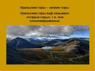 Уральские горы – низкие горы. Уральские горы ещё называют «старые горы», т.к.