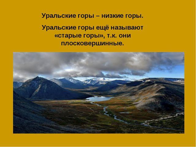 Уральские горы – низкие горы. Уральские горы ещё называют «старые горы», т.к....