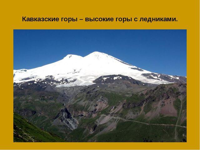 Кавказские горы – высокие горы с ледниками.