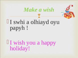 I swhi a olhiayd oyu papyh ! I wish you a happy holiday! Make a wish