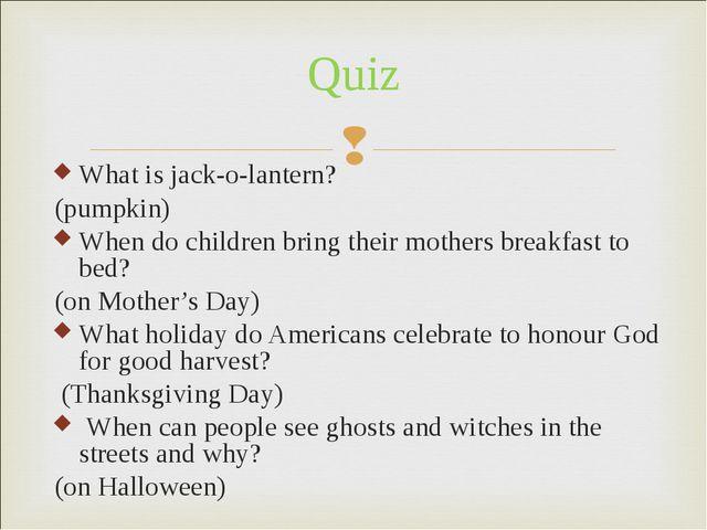 What is jack-o-lantern? (pumpkin) When do children bring their mothers breakf...