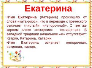 Имя Екатерина (Катерина) произошло от слова «ката-риос», что в переводе с гре