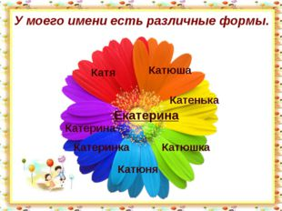 У моего имени есть различные формы. Екатерина Катюша Катя Катенька Катюшка Ка