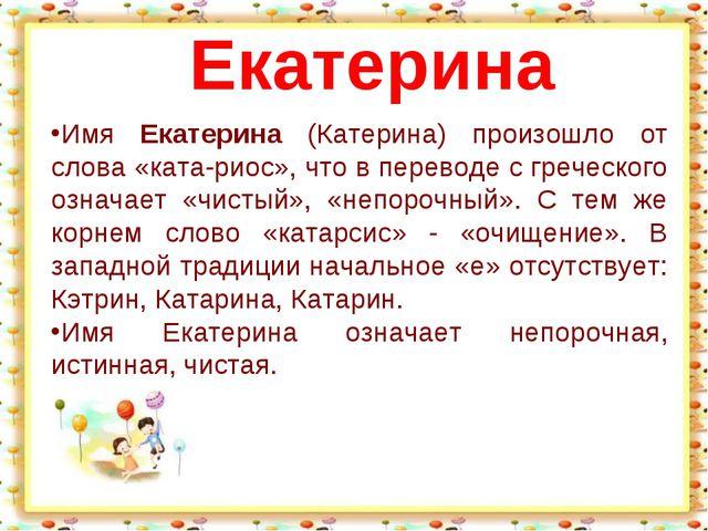 Имя Екатерина (Катерина) произошло от слова «ката-риос», что в переводе с гре...