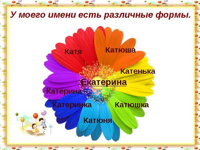У моего имени есть различные формы. Екатерина Катюша Катя Катенька Катюшка Ка...