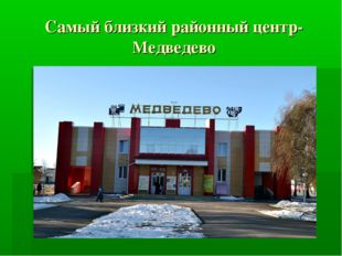 Самый близкий районный центр-Медведево
