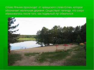 Слово Яльчик происходит от чувашского слова Елчек, которое обозначает маленьк