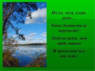 Поля, леса, озера, реки… Твоих богатств не перечесть! Люблю тебя, мой край, н