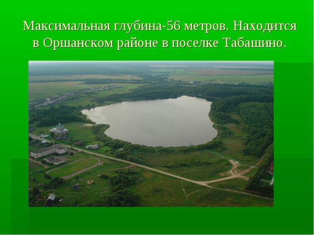 Максимальная глубина-56 метров. Находится в Оршанском районе в поселке Табаши...