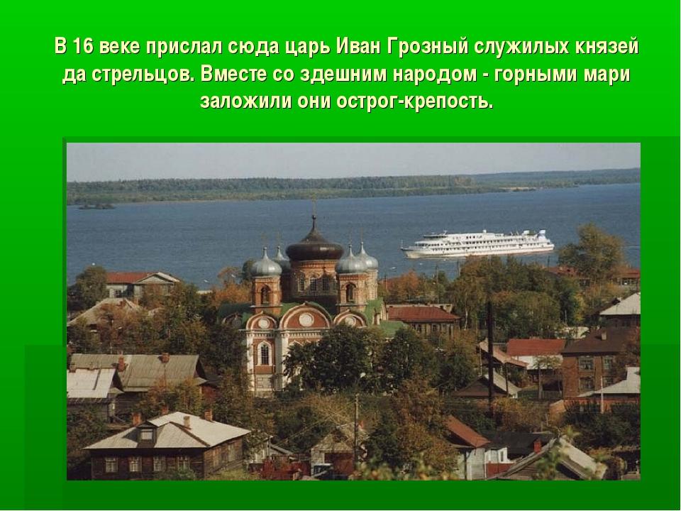 В 16 веке прислал сюда царь Иван Грозный служилых князей да стрельцов. Вместе...