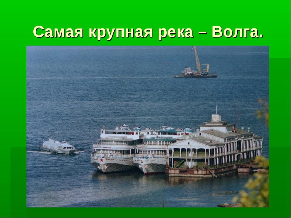 Самая крупная река – Волга.