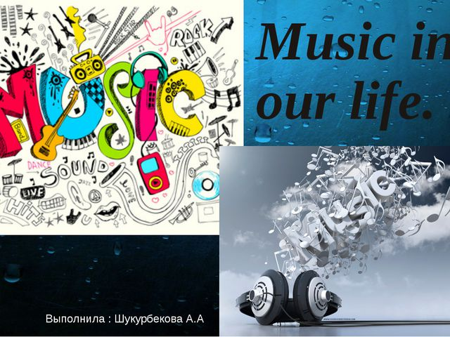 Music in our life. Выполнила : Шукурбекова А.А